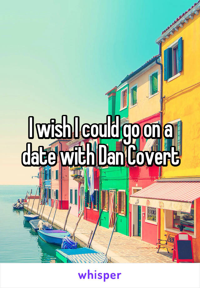 I wish I could go on a date with Dan Covert