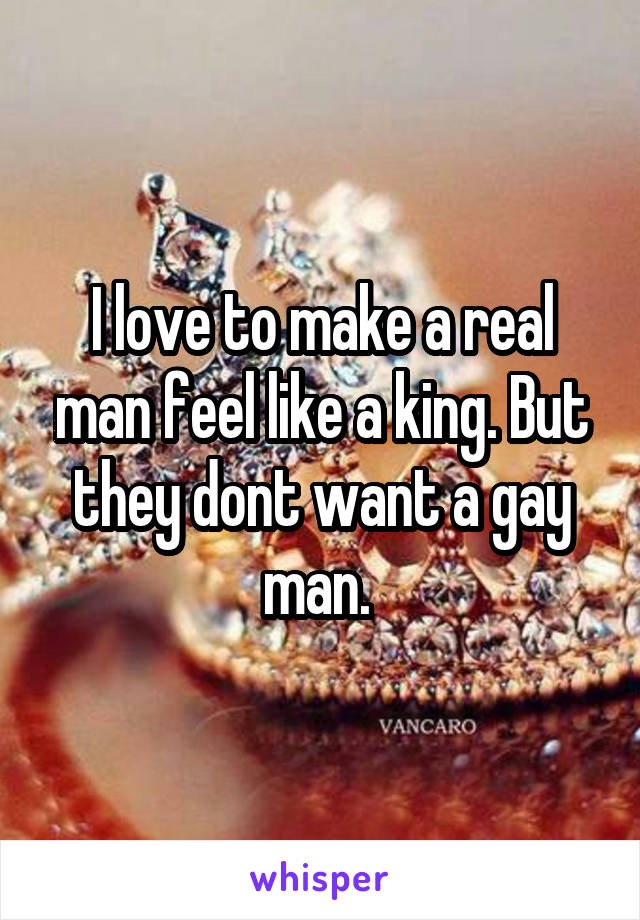 I love to make a real man feel like a king. But they dont want a gay man.
