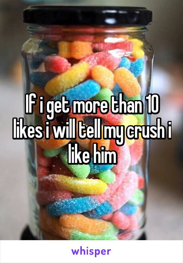 If i get more than 10 likes i will tell my crush i like him