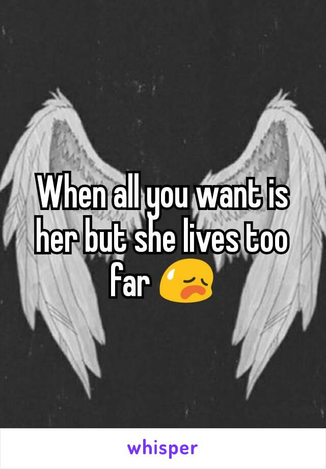 When all you want is her but she lives too far 😥
