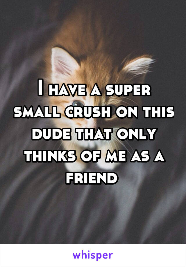 I have a super small crush on this dude that only thinks of me as a friend