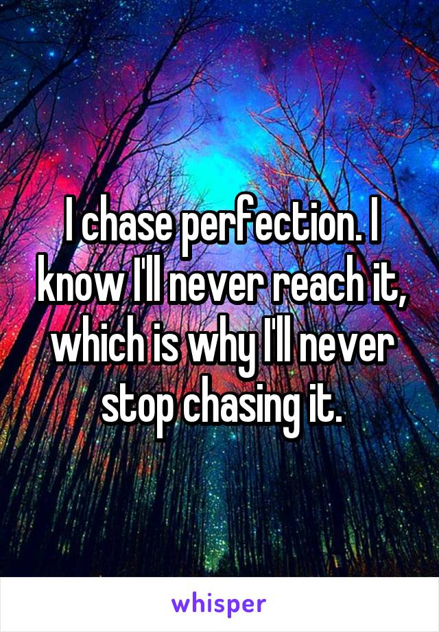 I chase perfection. I know I'll never reach it, which is why I'll never stop chasing it.