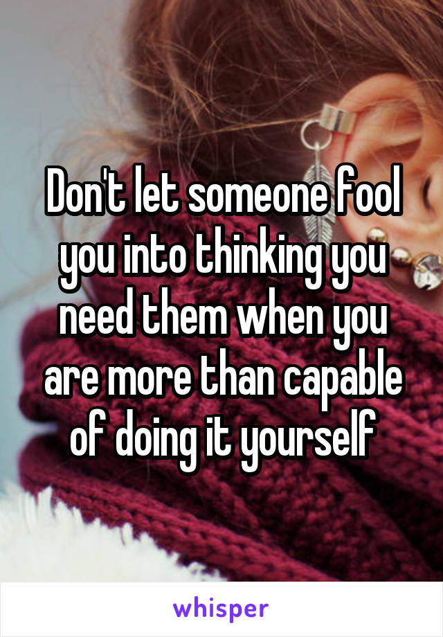 Don't let someone fool you into thinking you need them when you are more than capable of doing it yourself