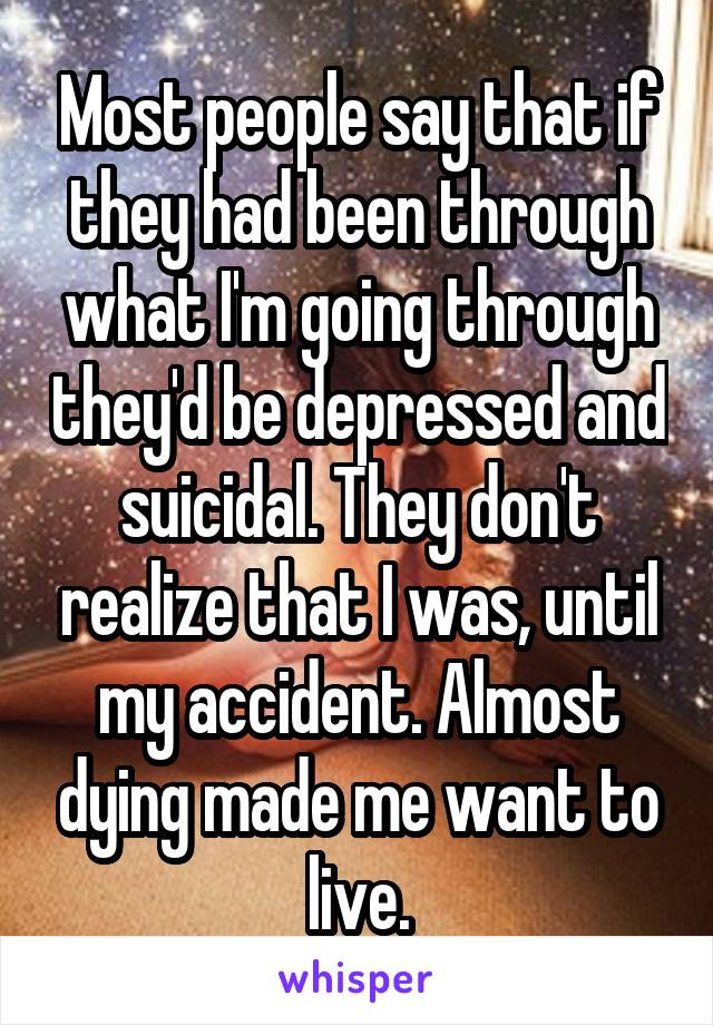 Most people say that if they had been through what I'm going through they'd be depressed and suicidal. They don't realize that I was, until my accident. Almost dying made me want to live.