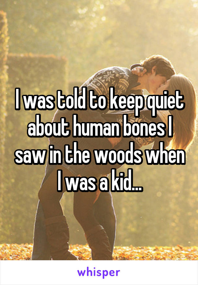 I was told to keep quiet about human bones I saw in the woods when I was a kid...