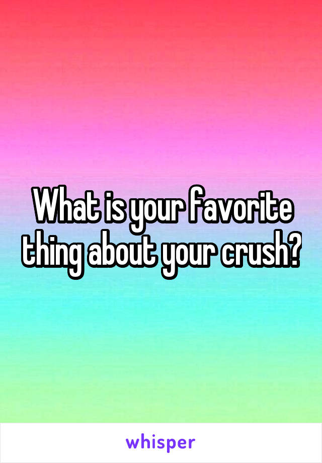 What is your favorite thing about your crush?