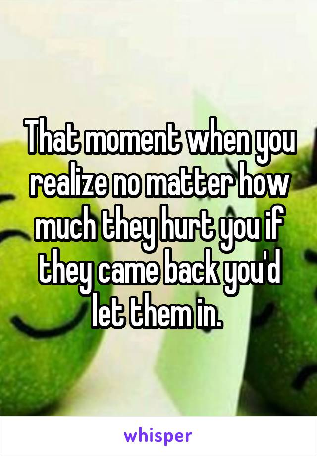 That moment when you realize no matter how much they hurt you if they came back you'd let them in.
