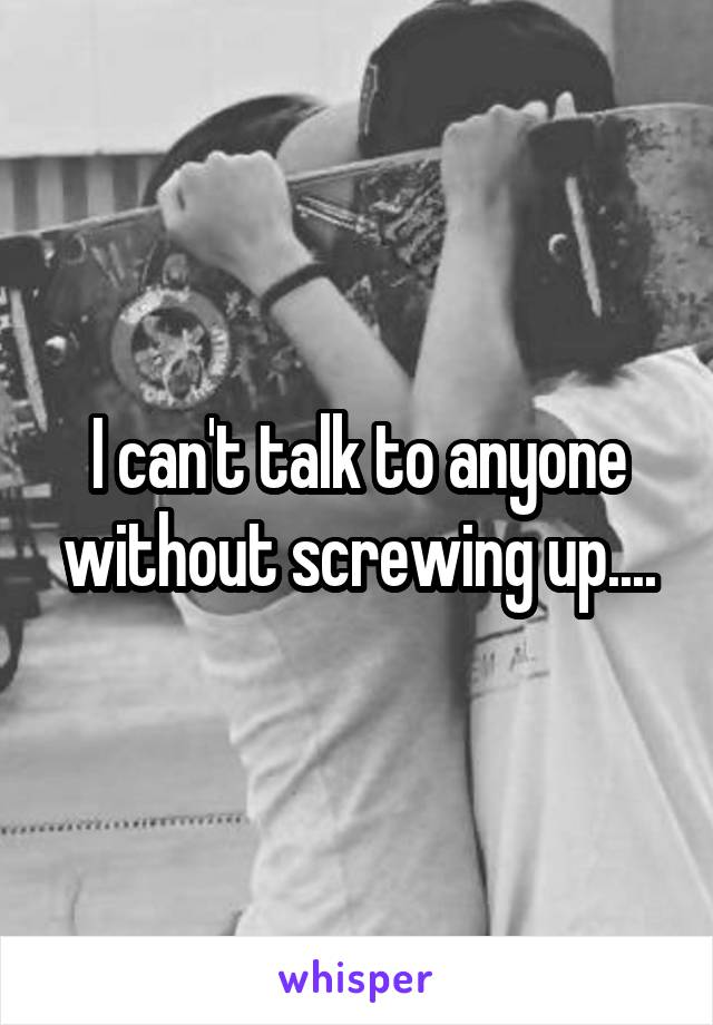 I can't talk to anyone without screwing up....