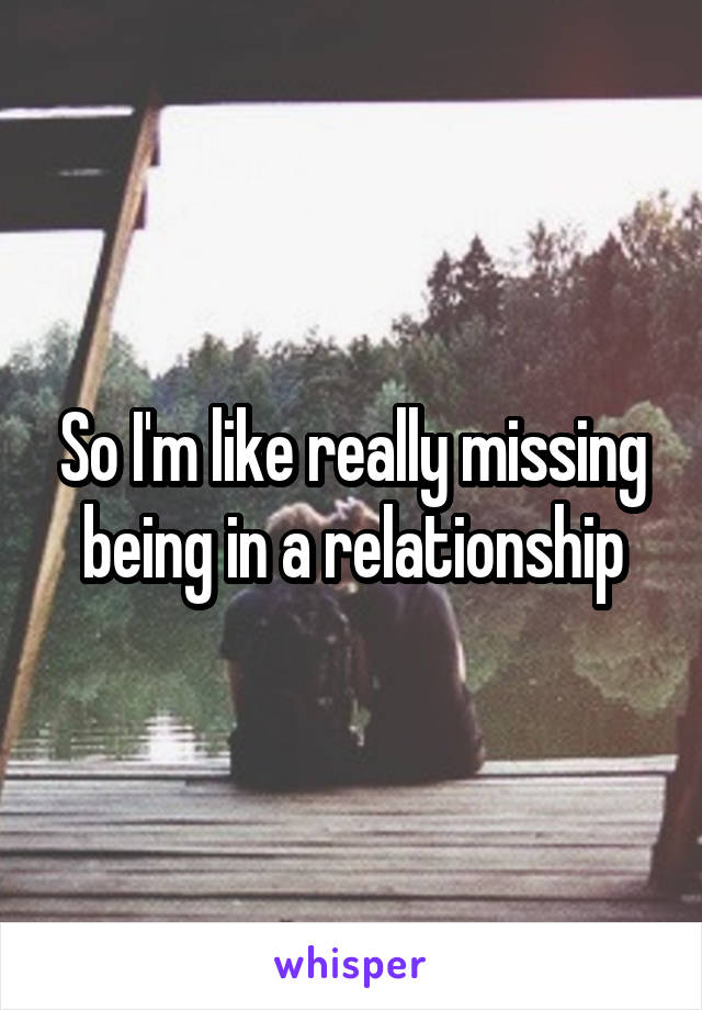 So I'm like really missing being in a relationship