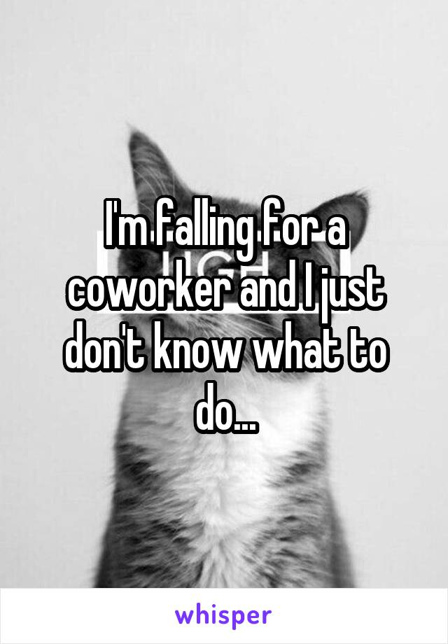 I'm falling for a coworker and I just don't know what to do...