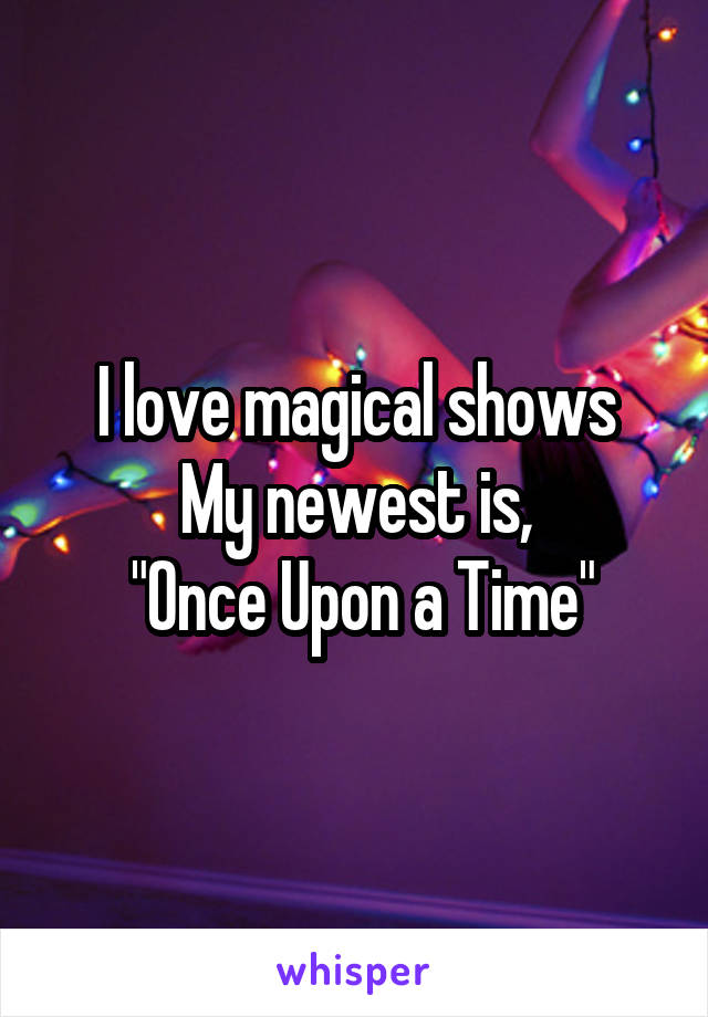 "I love magical shows My newest is,  ""Once Upon a Time"""