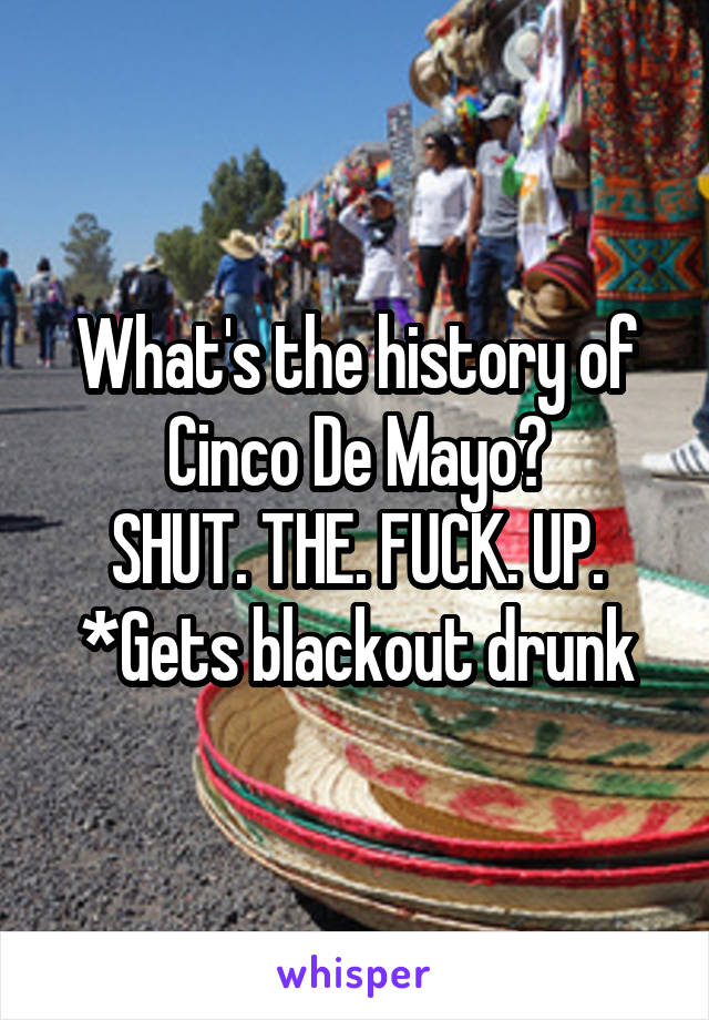 What's the history of Cinco De Mayo? SHUT. THE. FUCK. UP. *Gets blackout drunk