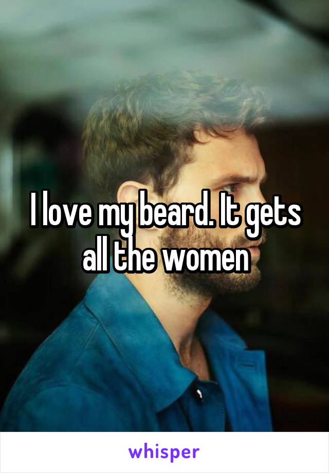 I love my beard. It gets all the women