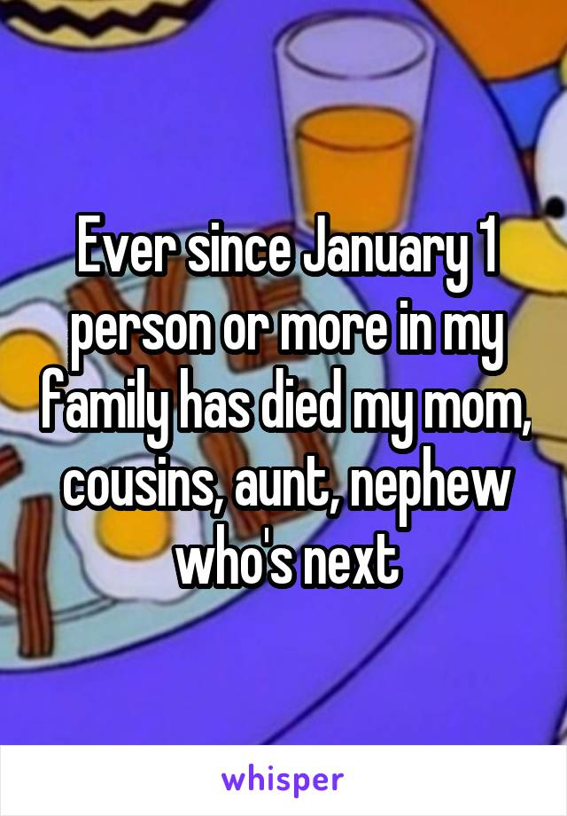 Ever since January 1 person or more in my family has died my mom, cousins, aunt, nephew who's next