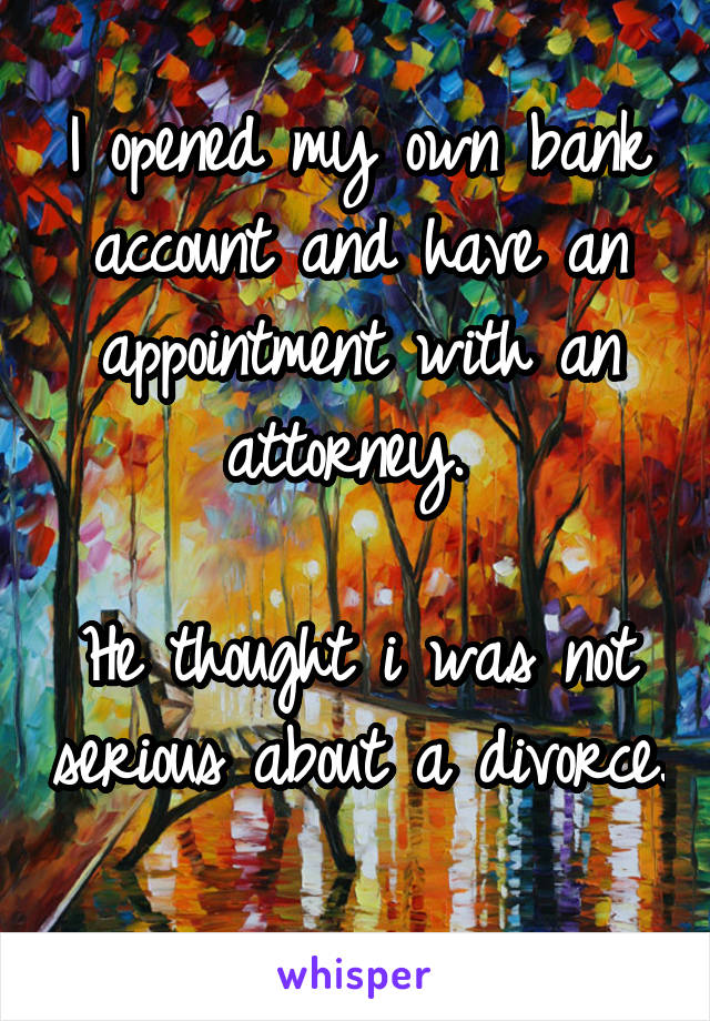 I opened my own bank account and have an appointment with an attorney.   He thought i was not serious about a divorce.