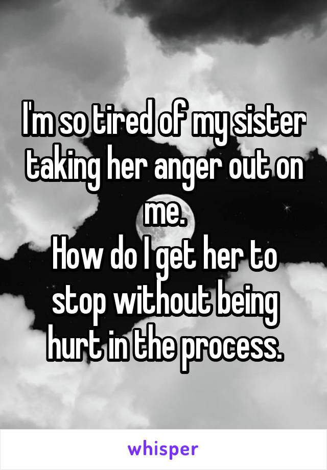 I'm so tired of my sister taking her anger out on me. How do I get her to stop without being hurt in the process.