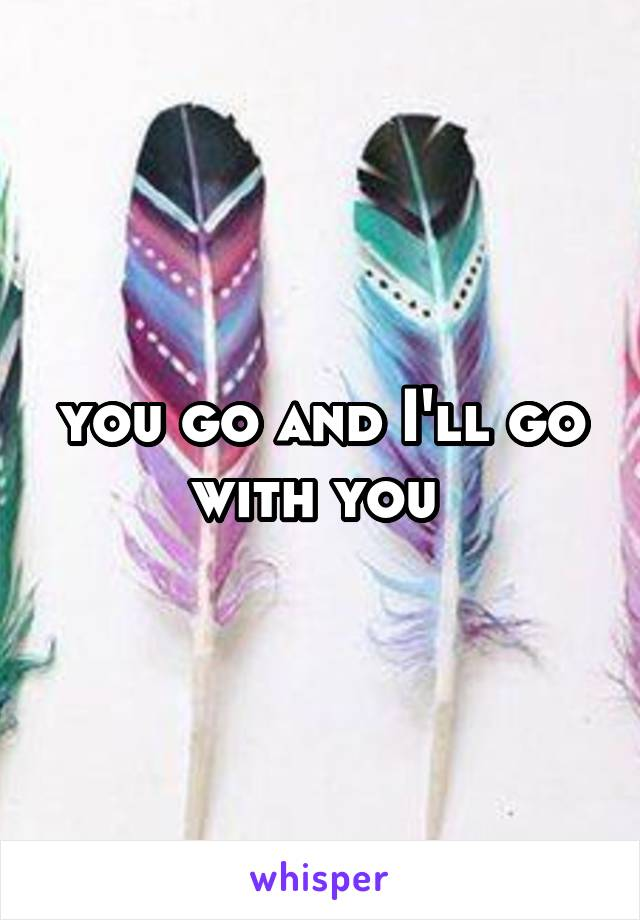 you go and I'll go with you