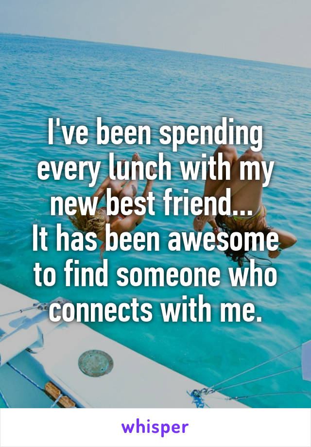 I've been spending every lunch with my new best friend...  It has been awesome to find someone who connects with me.
