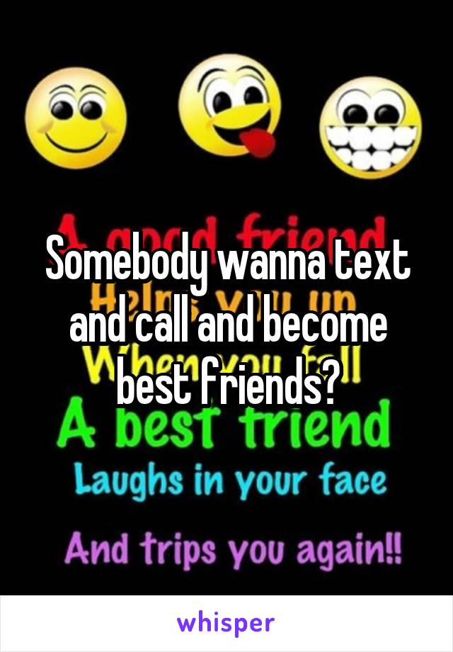 Somebody wanna text and call and become best friends?