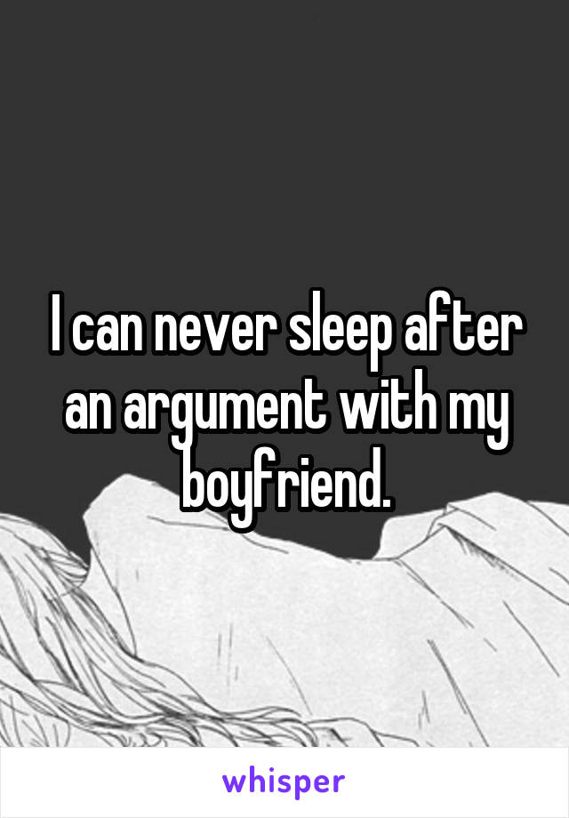 I can never sleep after an argument with my boyfriend.