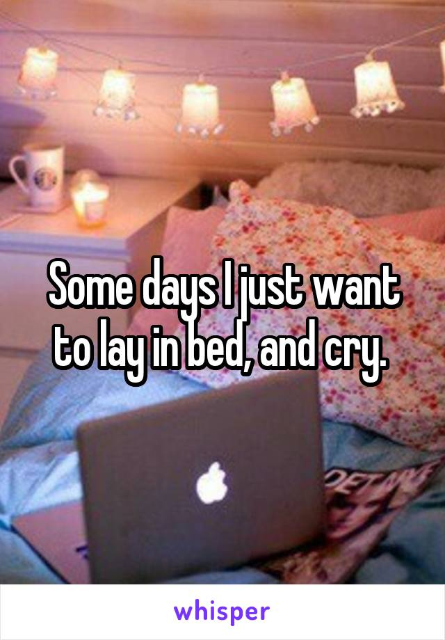 Some days I just want to lay in bed, and cry.