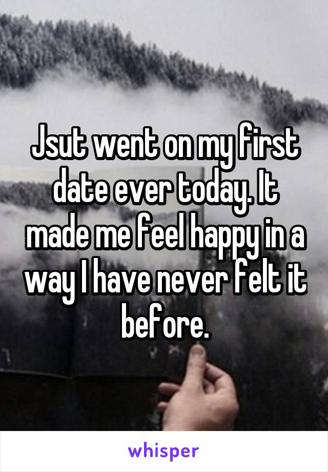 Jsut went on my first date ever today. It made me feel happy in a way I have never felt it before.