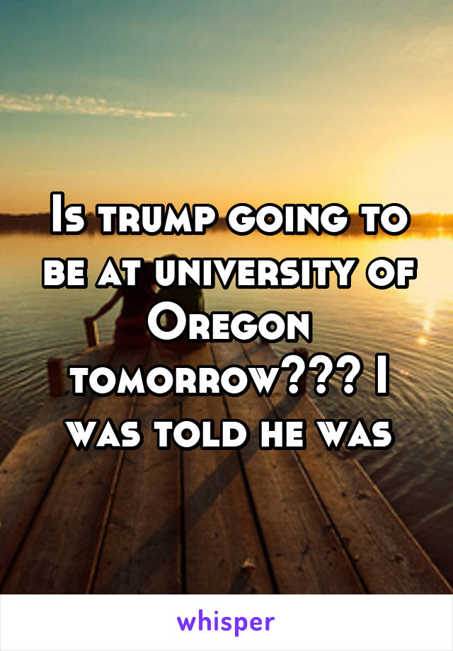 Is trump going to be at university of Oregon tomorrow??? I was told he was