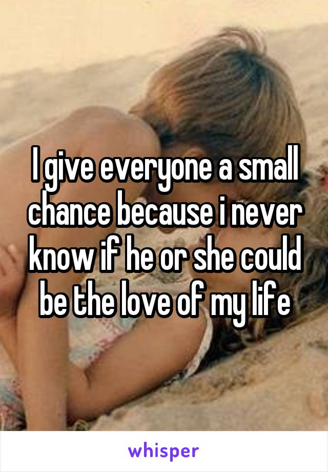 I give everyone a small chance because i never know if he or she could be the love of my life