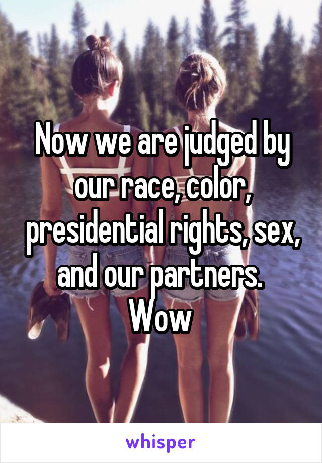Now we are judged by our race, color, presidential rights, sex, and our partners.  Wow
