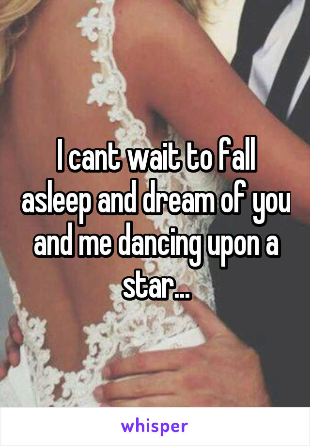 I cant wait to fall asleep and dream of you and me dancing upon a star...