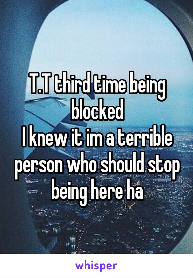 T.T third time being blocked I knew it im a terrible person who should stop being here ha