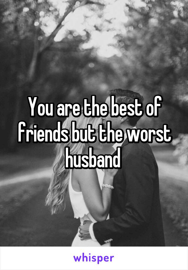 You are the best of friends but the worst husband