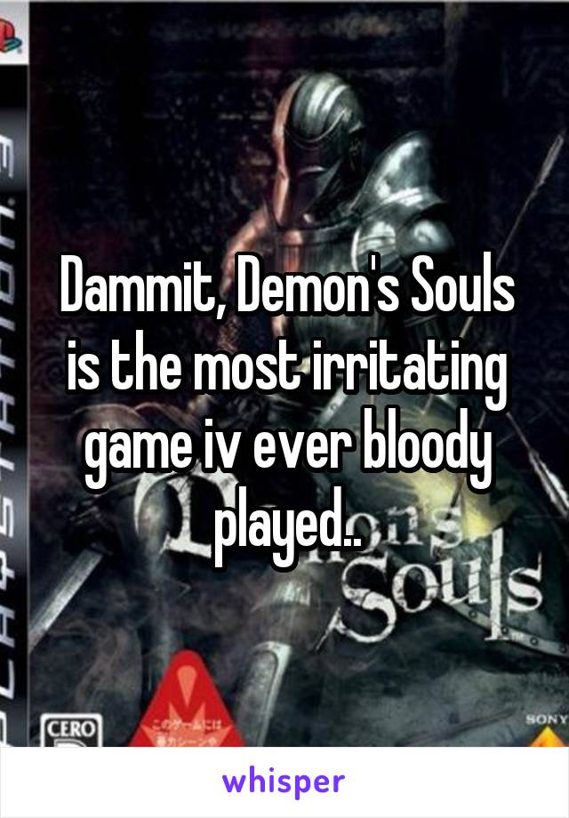 Dammit, Demon's Souls is the most irritating game iv ever bloody played..