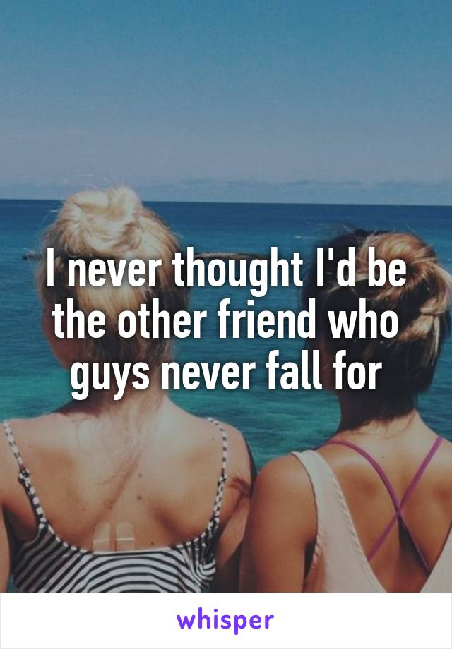 I never thought I'd be the other friend who guys never fall for