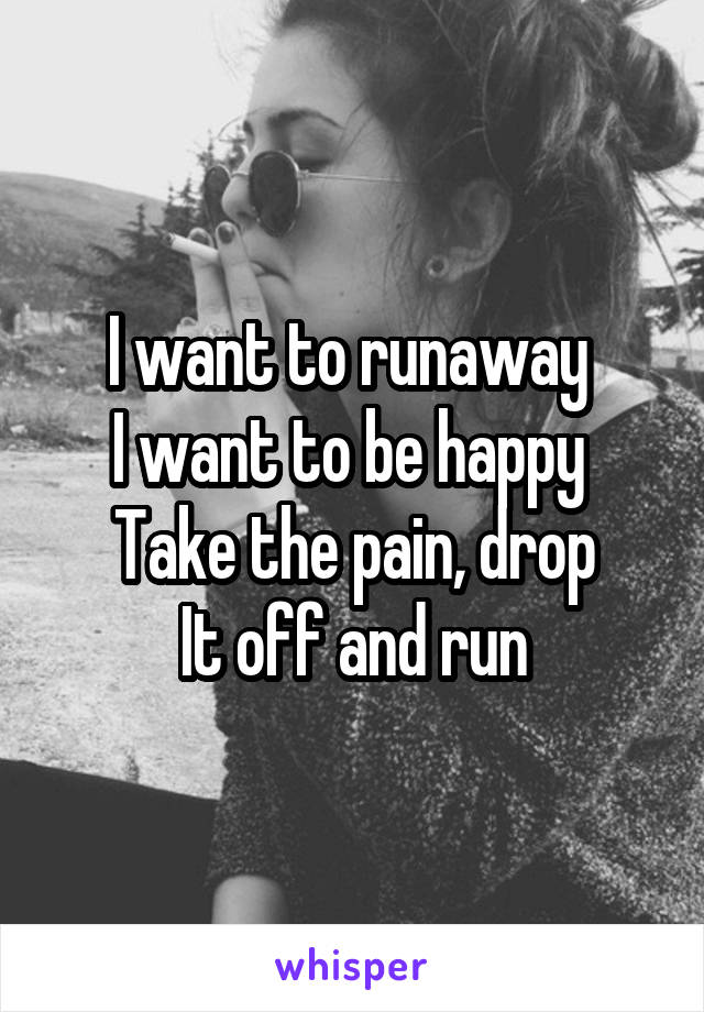 I want to runaway  I want to be happy  Take the pain, drop It off and run