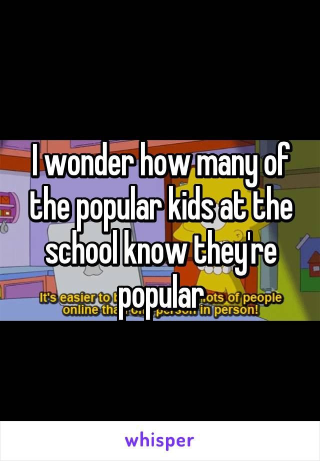 I wonder how many of the popular kids at the school know they're popular