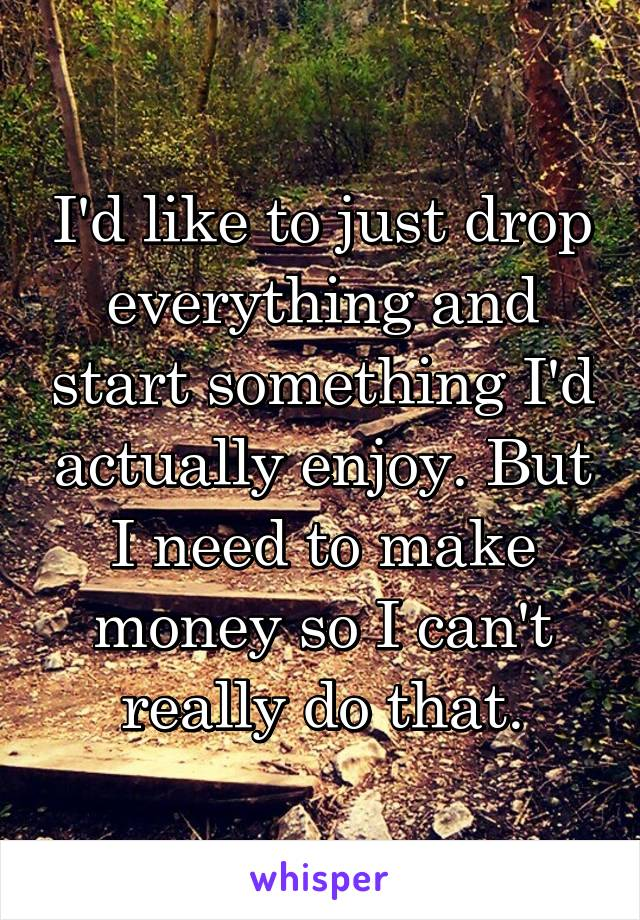 I'd like to just drop everything and start something I'd actually enjoy. But I need to make money so I can't really do that.