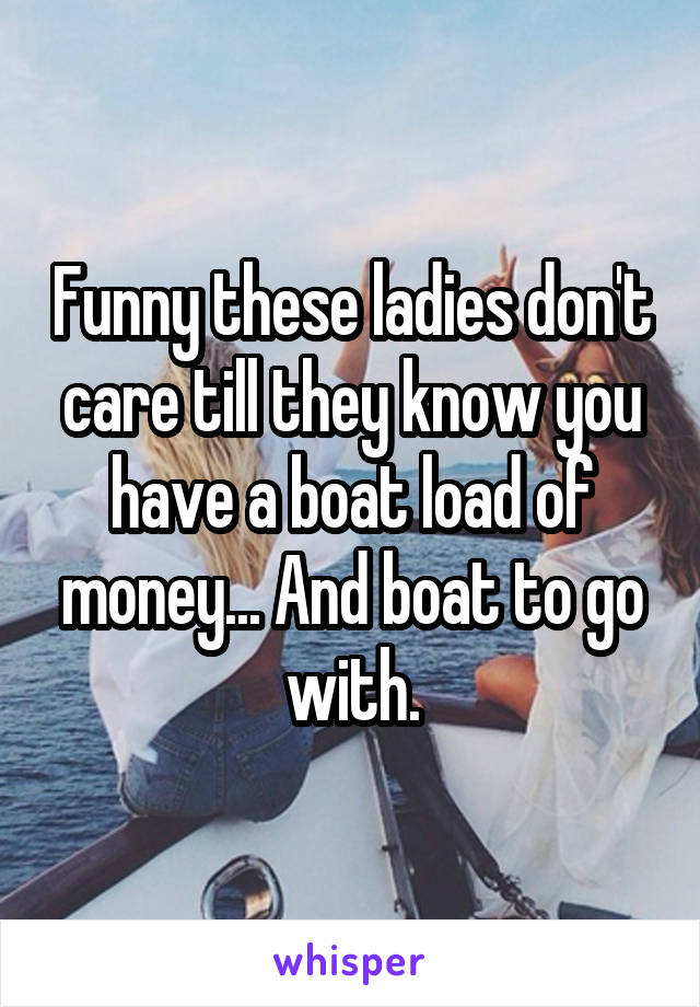Funny these ladies don't care till they know you have a boat load of money... And boat to go with.
