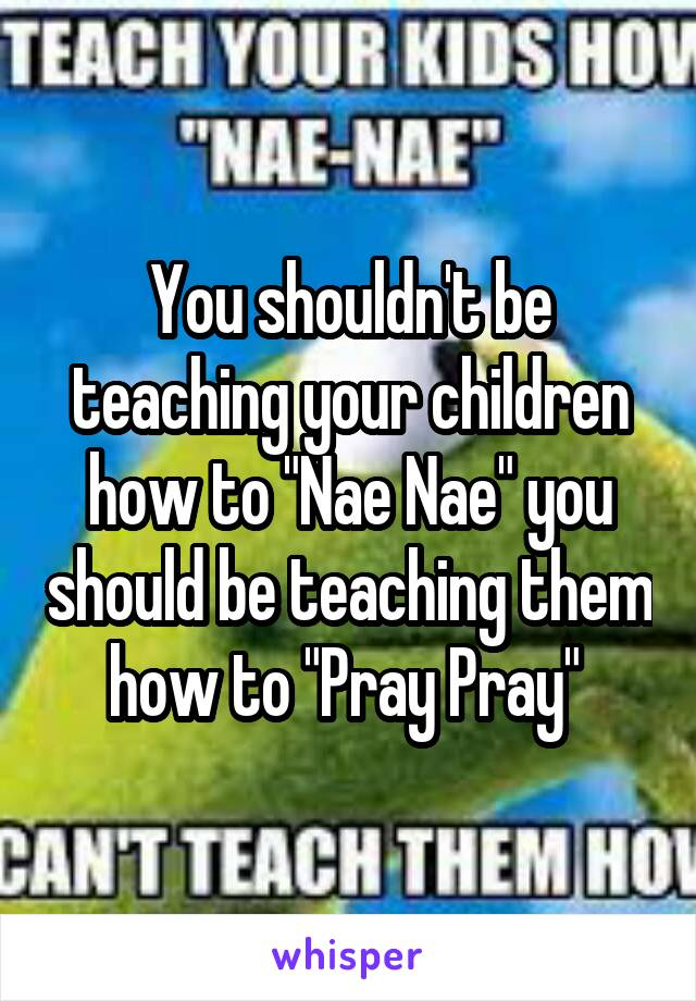 """You shouldn't be teaching your children how to """"Nae Nae"""" you should be teaching them how to """"Pray Pray"""""""