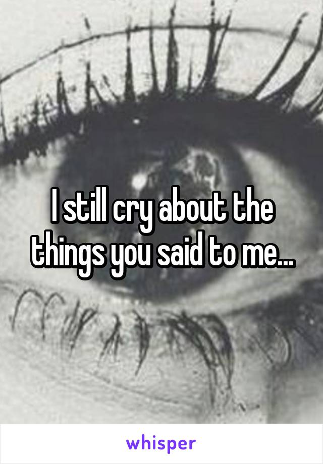 I still cry about the things you said to me...