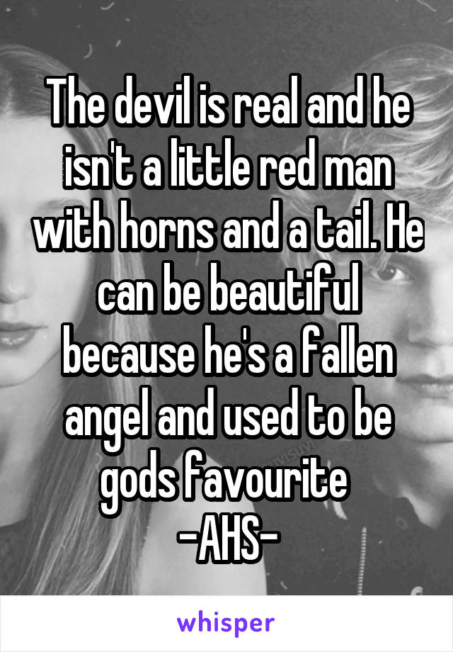 The devil is real and he isn't a little red man with horns and a tail. He can be beautiful because he's a fallen angel and used to be gods favourite  -AHS-
