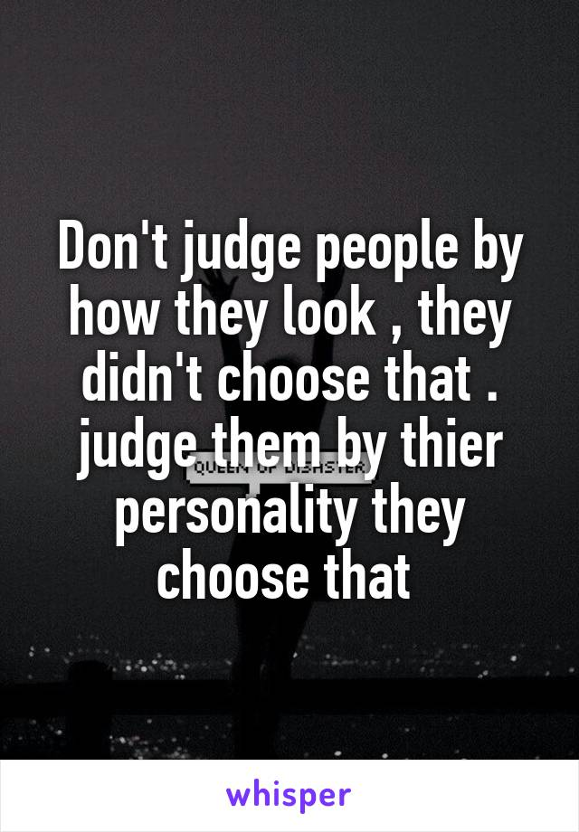Don't judge people by how they look , they didn't choose that . judge them by thier personality they choose that