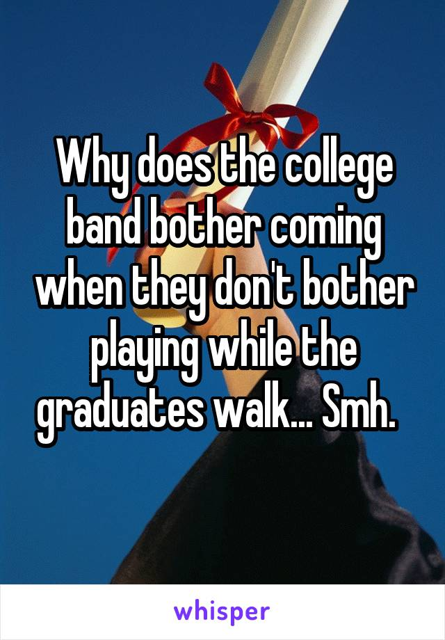 Why does the college band bother coming when they don't bother playing while the graduates walk... Smh.