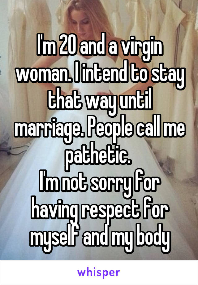 I'm 20 and a virgin woman. I intend to stay that way until marriage. People call me pathetic.  I'm not sorry for having respect for myself and my body