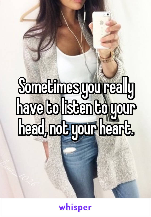 Sometimes you really have to listen to your head, not your heart.