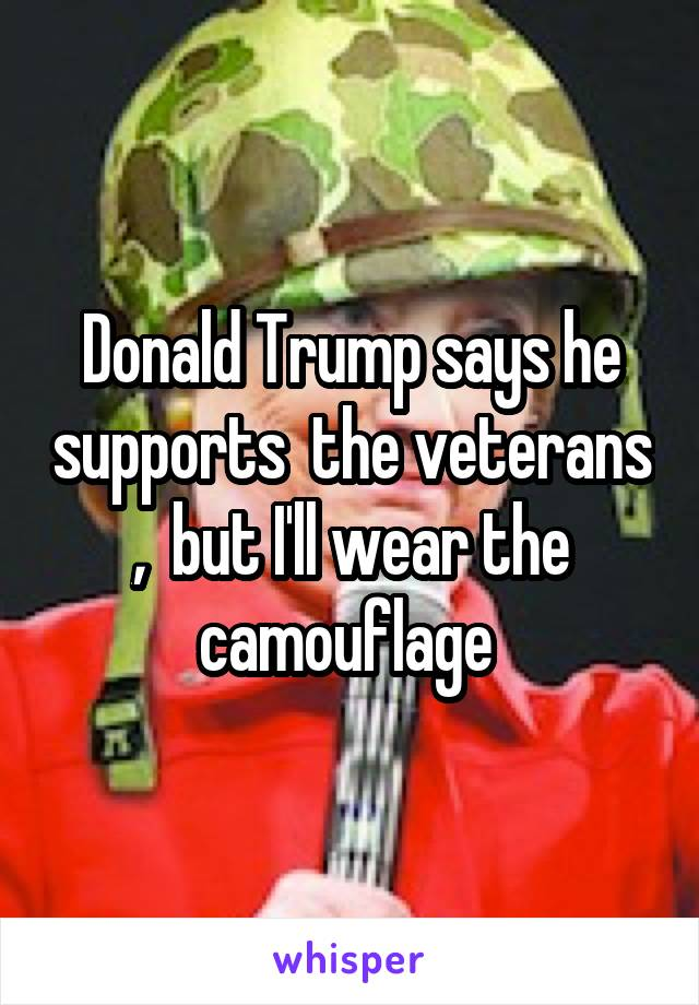 Donald Trump says he supports  the veterans ,  but I'll wear the camouflage