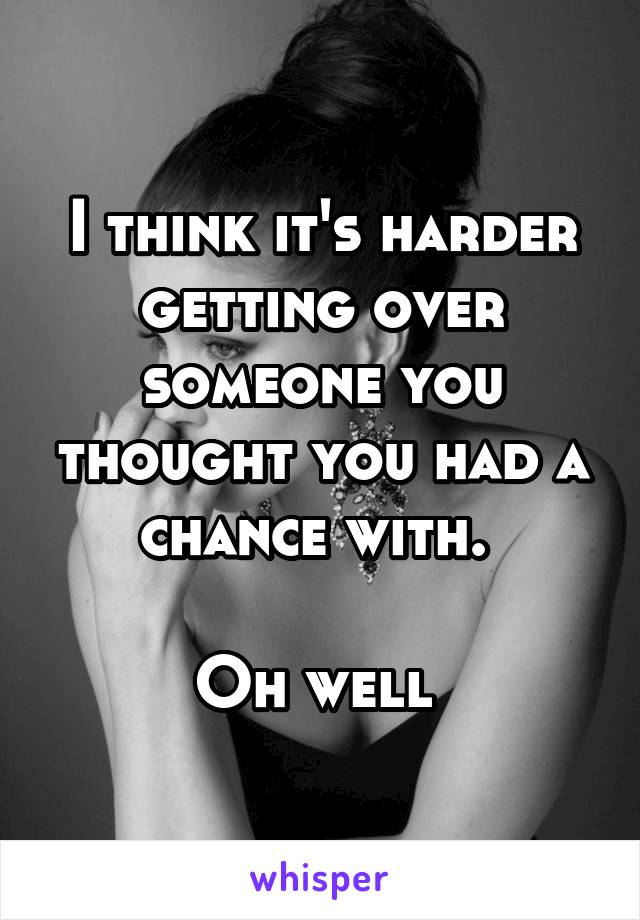 I think it's harder getting over someone you thought you had a chance with.   Oh well