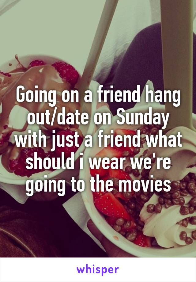 Going on a friend hang out/date on Sunday with just a friend what should i wear we're going to the movies