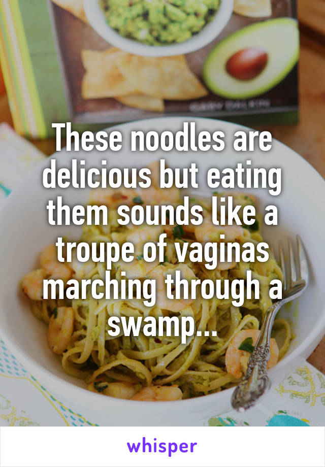 These noodles are delicious but eating them sounds like a troupe of vaginas marching through a swamp...