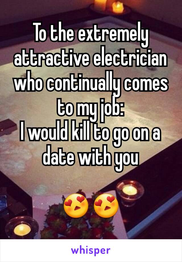 To the extremely attractive electrician who continually comes to my job: I would kill to go on a date with you  😍😍
